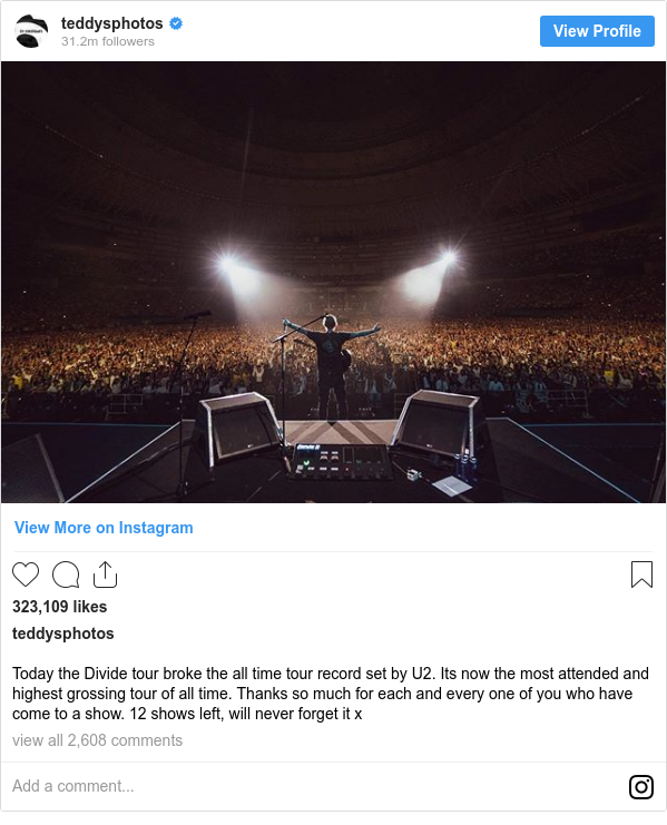 Instagram post by teddysphotos: Today the Divide tour broke the all time tour record set by U2. Its now the most attended and highest grossing tour of all time. Thanks so much for each and every one of you who have come to a show. 12 shows left, will never forget it x