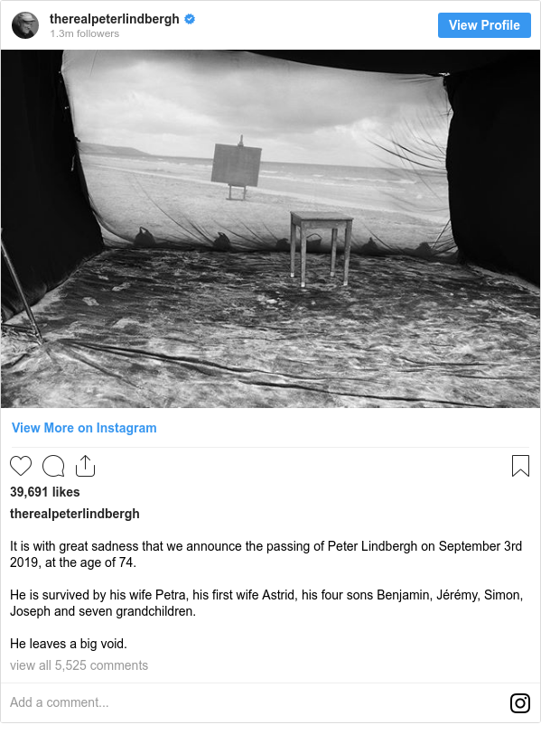 Instagram post by therealpeterlindbergh: It is with great sadness that we announce the passing of Peter Lindbergh on September 3rd 2019, at the age of 74.  He is survived by his wife Petra, his first wife Astrid, his four sons Benjamin, Jérémy, Simon, Joseph and seven grandchildren.  He leaves a big void.