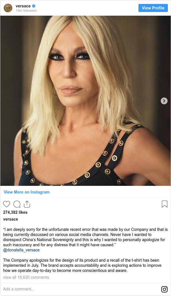 """Instagram 用户名 versace: """"I am deeply sorry for the unfortunate recent error that was made by our Company and that is being currently discussed on various social media channels. Never have I wanted to disrespect China's National Sovereignty and this is why I wanted to personally apologize for such inaccuracy and for any distress that it might have caused."""" @donatella_versace  The Company apologizes for the design of its product and a recall of the t-shirt has been implemented in July. The brand accepts accountability and is exploring actions to improve how we operate day-to-day to become more conscientious and aware."""