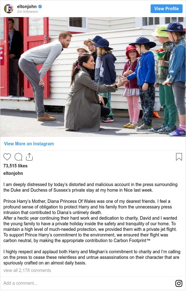 Instagram post by eltonjohn: I am deeply distressed by today's distorted and malicious account in the press surrounding the Duke and Duchess of Sussex's private stay at my home in Nice last week.  Prince Harry's Mother, Diana Princess Of Wales was one of my dearest friends. I feel a profound sense of obligation to protect Harry and his family from the unnecessary press intrusion that contributed to Diana's untimely death.  After a hectic year continuing their hard work and dedication to charity, David and I wanted the young family to have a private holiday inside the safety and tranquility of our home. To maintain a high level of much-needed protection, we provided them with a private jet flight. To support Prince Harry's commitment to the environment, we ensured their flight was carbon neutral, by making the appropriate contribution to Carbon Footprint™  I highly respect and applaud both Harry and Meghan's commitment to charity and I'm calling on the press to cease these relentless and untrue assassinations on their character that are spuriously crafted on an almost daily basis.