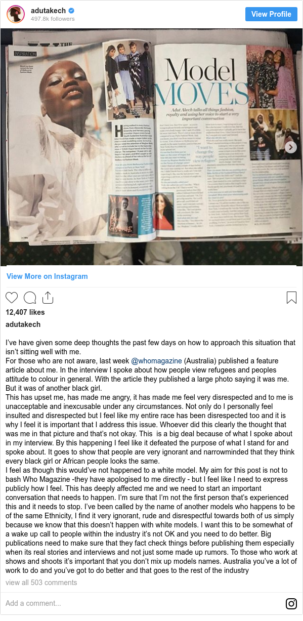 Instagram post by adutakech: I've have given some deep thoughts the past few days on how to approach this situation that isn't sitting well with me. For those who are not aware, last week @whomagazine (Australia) published a feature article about me. In the interview I spoke about how people view refugees and peoples attitude to colour in general. With the article they published a large photo saying it was me. But it was of another black girl. This has upset me, has made me angry, it has made me feel very disrespected and to me is unacceptable and inexcusable under any circumstances. Not only do I personally feel insulted and disrespected but I feel like my entire race has been disrespected too and it is why I feel it is important that I address this issue. Whoever did this clearly the thought that was me in that picture and that's not okay. This is a big deal because of what I spoke about in my interview. By this happening I feel like it defeated the purpose of what I stand for and spoke about. It goes to show that people are very ignorant and narrowminded that they think every black girl or African people looks the same. I feel as though this would've not happened to a white model. My aim for this post is not to bash Who Magazine -they have apologised to me directly - but I feel like I need to express publicly howI feel. This has deeply affected me and we need to start an important conversation that needs to happen. I'm sure that I'm not the first person that's experienced this and it needs to stop. I've been called by the name of another models who happens to be of the same Ethnicity, I find it very ignorant, rude and disrespectful towards both of us simply because we know that this doesn't happen with white models. I want this to be somewhat of a wake up call to people within the industry it's not OK and you need to do better. Big publications need to make sure that they fact check things before publishing them especially when its real stories and interviews and