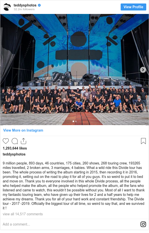 Instagram post by teddysphotos: 9 million people, 893 days, 46 countries, 175 cities, 260 shows, 268 touring crew, 193265 miles travelled, 2 broken arms, 3 marriages, 4 babies. What a wild ride this Divide tour has been. The whole process of writing the album starting in 2015, then recording it in 2016, promoting it, setting out on the road to play it for all of you guys. It's so weird to put it to bed and move on. Thank you to everyone involved in this whole Divide process, all the people who helped make the album, all the people who helped promote the album, all the fans who listened and came to watch, this wouldn't be possible without you. Most of all I want to thank my fantastic touring team, who have given up their lives for 2 and a half years to help me achieve my dreams. Thank you for all of your hard work and constant friendship. The Divide tour - 2017 -2019. Officially the biggest tour of all time, so weird to say that, and we survived it !