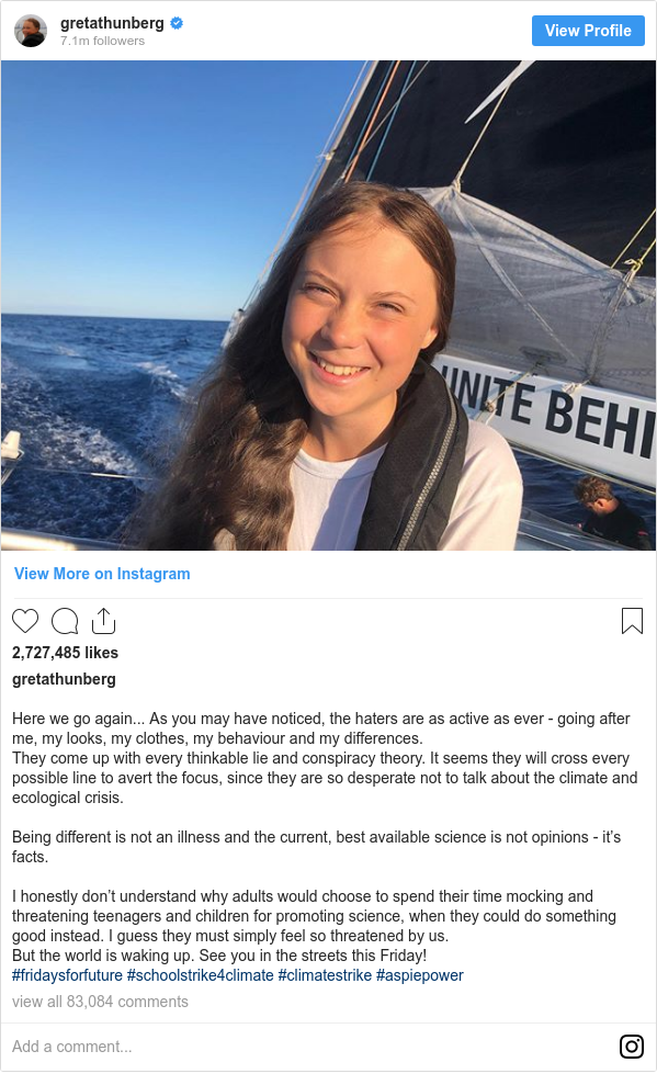 Instagram 用戶名 gretathunberg: Here we go again... As you may have noticed, the haters are as active as ever - going after me, my looks, my clothes, my behaviour and my differences. They come up with every thinkable lie and conspiracy theory. It seems they will cross every possible line to avert the focus, since they are so desperate not to talk about the climate and ecological crisis.  Being different is not an illness and the current, best available science is not opinions - it's facts.  I honestly don't understand why adults would choose to spend their time mocking and threatening teenagers and children for promoting science, when they could do something good instead. I guess they must simply feel so threatened by us. But the world is waking up. See you in the streets this Friday! #fridaysforfuture #schoolstrike4climate #climatestrike #aspiepower