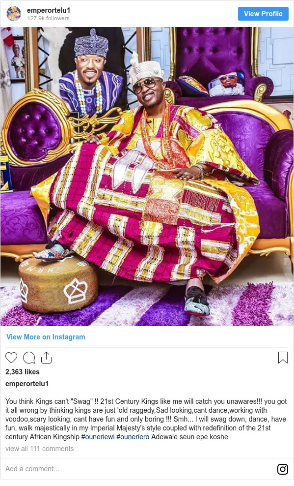 """Instagram post by emperortelu1: You think Kings can't """"Swag"""" !! 21st Century Kings like me will catch you unawares!!! you got it all wrong by thinking kings are just 'old raggedy,Sad looking,cant dance,working with voodoo,scary looking, cant have fun and only boring !!! Smh... I will swag down, dance, have fun, walk majestically in my Imperial Majesty's  style coupled with redefinition of the 21st century African Kingship #ouneriewi #ouneriero Adewale seun epe koshe"""