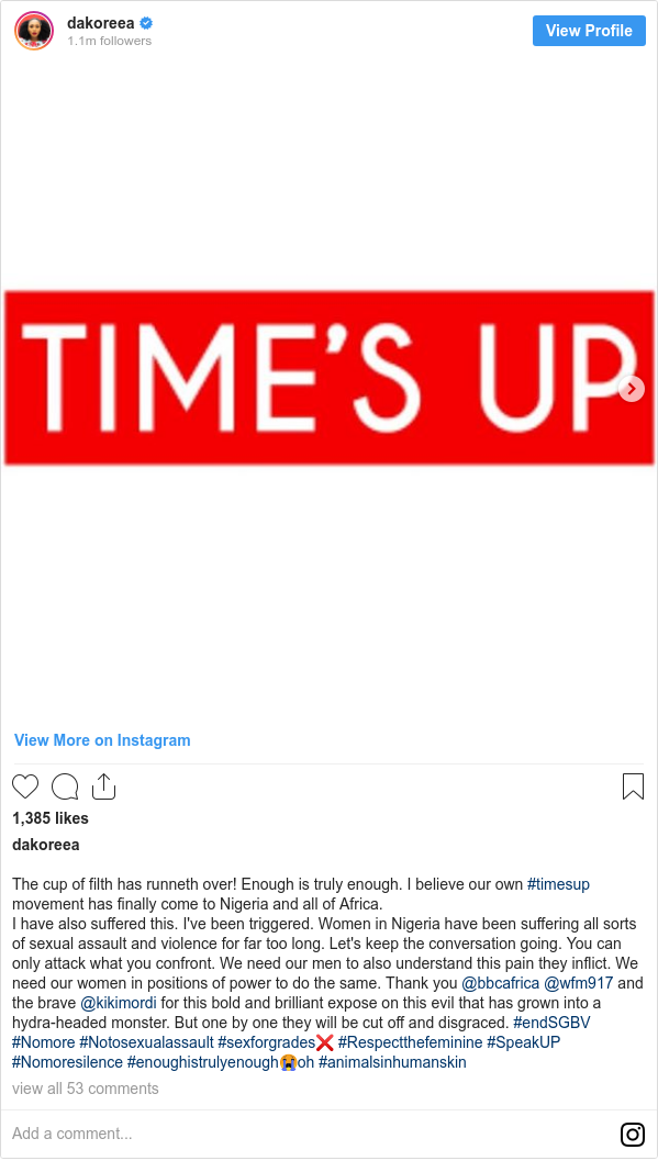 Instagram post by dakoreea: The cup of filth has runneth over! Enough is truly enough. I believe our own #timesup movement has finally come to Nigeria and all of Africa. I have also suffered this. I've been triggered. Women in Nigeria have been suffering all sorts of sexual assault and violence for far too long. Let's keep the conversation going. You can only attack what you confront. We need our men to also understand this pain they inflict. We need our women in positions of power to do the same. Thank you @bbcafrica @wfm917 and the brave @kikimordi for this bold and brilliant expose on this evil that has grown into a hydra-headed monster. But one by one they will be cut off and disgraced. #endSGBV #Nomore #Notosexualassault #sexforgrades❌ #Respectthefeminine #SpeakUP #Nomoresilence #enoughistrulyenough😭oh #animalsinhumanskin