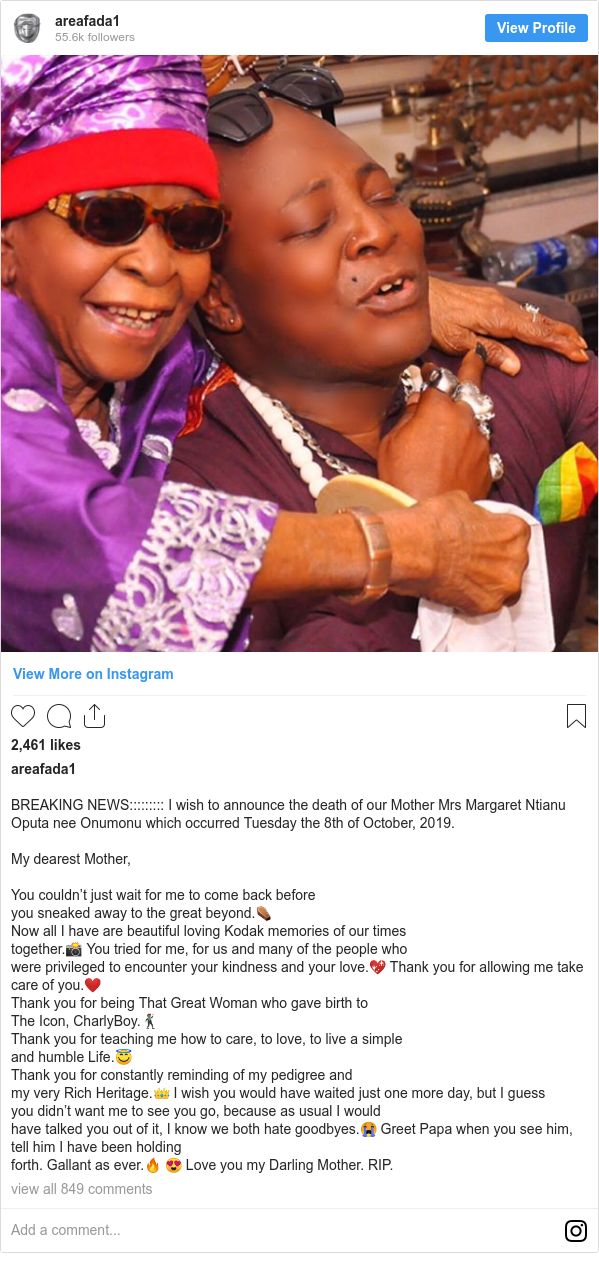 Instagram post by areafada1: BREAKING NEWS          I wish to announce the death of our Mother Mrs Margaret Ntianu Oputa nee Onumonu which occurred Tuesday the 8th of October, 2019.  My dearest Mother,  You couldn't just wait for me to come back before you sneaked away to the great beyond.⚰️ Now all I have are beautiful loving Kodak memories of our times together.📸 You tried for me, for us and many of the people who  were privileged to encounter your kindness and your love.💖 Thank you for allowing me take care of you.❤️ Thank you for being That Great Woman who gave birth to The Icon, CharlyBoy.🕺🏽 Thank you for teaching me how to care, to love, to live a simple and humble Life.😇 Thank you for constantly reminding of my pedigree and my very Rich Heritage.👑 I wish you would have waited just one more day, but I guess you didn't want me to see you go, because as usual I would  have talked you out of it, I know we both hate goodbyes.😭 Greet Papa when you see him, tell him I have been holding forth. Gallant as ever.🔥 😍 Love you my Darling Mother.  RIP.