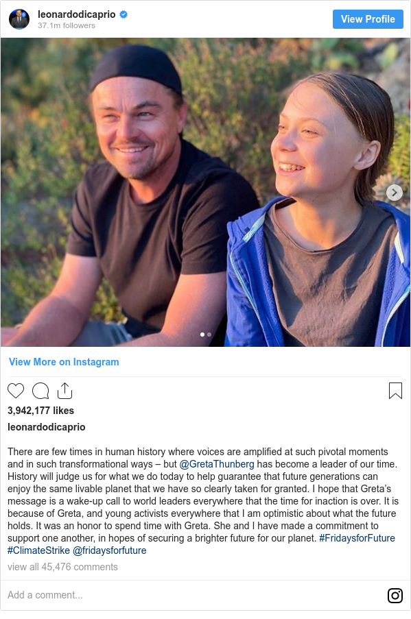 Instagram post by leonardodicaprio: There are few times in human history where voices are amplified at such pivotal moments and in such transformational ways – but @GretaThunberg has become a leader of our time. History will judge us for what we do today to help guarantee that future generations can enjoy the same livable planet that we have so clearly taken for granted. I hope that Greta's message is a wake-up call to world leaders everywhere that the time for inaction is over. It is because of Greta, and young activists everywhere that I am optimistic about what the future holds. It was an honor to spend time with Greta. She and I have made a commitment to support one another, in hopes of securing a brighter future for our planet. #FridaysforFuture #ClimateStrike @fridaysforfuture