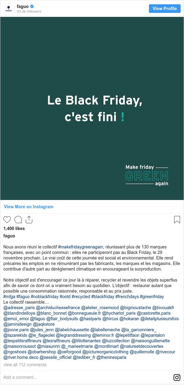 Instagram post by faguo: Nous avons réuni  le collectif #makefridaygreenagain, réunissant plus de 130 marques françaises, avec un point commun   elles ne participeront pas au Black Friday, le 29 novembre prochain. Le vrai coût de cette journée est social et environnemental. Elle rend précaires les emplois en ne rémunérant pas les fabricants, les marques et les magasins. Elle contribue d'autre part au dérèglement climatique en encourageant la surproduction. ⠀ ⠀ Notre objectif est d'encourager ce jour là à réparer, recycler et revendre les objets superflus afin de savoir ce dont on a vraiment besoin au quotidien. L'objectif   restaurer autant que possible une consommation raisonnée, responsable et au prix juste.⠀ ⠀  #mfga #faguo #noblackfriday #ootd #recycled #blackfriday #frenchdays #greenfriday  Le collectif rassemble… @adresse_paris @archiduchessefrance @atelier_rosemood @bigmoustache @bivouakfr @blandindelloye @blanc_bonnet @bonnegueule.fr @bycharlot_paris @castorette.paris @emoi_emoi @faguo @flair_bodysuits @hastparis @hircus @hokaran @iletaitplusieursfois @jaminidesign @jaqkstore @joone.paris @jules_jenn @labelchaussette @labellemeche @la_garconniere_ @lazarekids @le_flageolet @legranddressing @leminor.fr @lepetitfaon @lepantalon @lespetitsraffineurs @lesraffineurs @lililottenantes @luzcollection @maisonguillemette @maisonroussot @miasunnn @_marieetmarie @montlimart @natureetdecouvertes @ngoshoes @obarbershop @oeforgood @pictureorganicclothing @quillemolle @rivecour @river.home.deco @sessile_officiel @tediber_fr @theninesparis