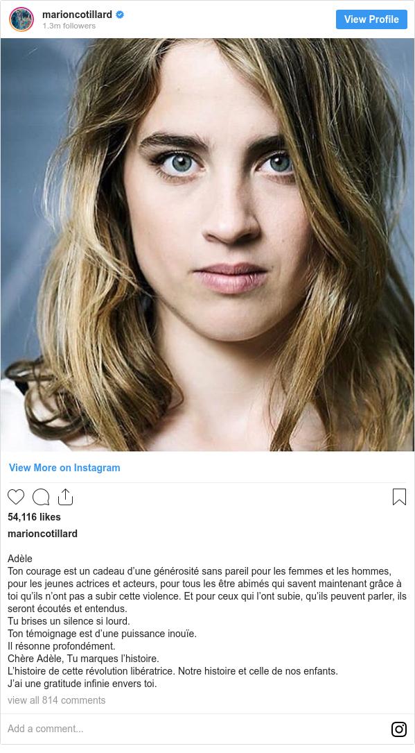 Instagram post by marioncotillard: Adèle  Ton courage est un cadeau d'une générosité sans pareil pour les femmes et les hommes, pour les jeunes actrices et acteurs, pour tous les être abimés qui savent maintenant grâce à toi qu'ils n'ont pas a subir cette violence. Et pour ceux qui l'ont subie, qu'ils peuvent parler, ils seront écoutés et entendus. Tu brises un silence si lourd.  Ton témoignage est d'une puissance inouïe. Il résonne profondément. Chère Adèle, Tu marques l'histoire.  L'histoire de cette révolution libératrice. Notre histoire et celle de nos enfants.  J'ai une gratitude infinie envers toi.