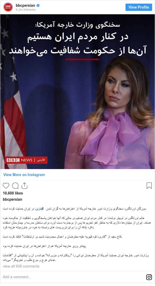 """پست اینستاگرام از bbcpersian: مورگان اورتاگس، سخنگوی وزارت امور خارجه آمریکا از اعتراضها به گران شدن #بنزین در ایران حمایت کرده است.  خانم اورتاگس در توییتر نوشت  در کنار مردم ایران هستیم در حالی که آنها خواهان پاسخگویی و شفافیت از حکومت خود هستند. ایران از میلیاردها دلاری که به خاطر لغو تحریم ها پس از برجام به دست آورد برای ساختن مدرسه و بیمارستان استفاده نکرد بلکه آن را برای تروریست های وابسته به خود در خاورمیانه هزینه کرد.  کاخ سفید از """"کاربرد قوه قهریه علیه معترضان و اعمال محدودیت شدید بر ارتباطات"""" انتقاد کرده است.  پیشتر وزیر خارجه آمریکا هم از اعتراضها در ایران حمایت کرده بود.  وزارت امور خارجه ایران حمایت آمریکا از معترضان ایرانی را """"ریاکارانه و مزورانه"""" خوانده و آن را پشتیبانی از """"اقدامات عدهای هرج و مرج طلب و تخریبگر"""" میداند."""