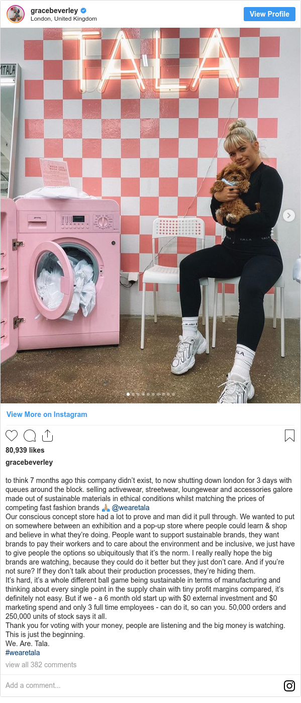 Instagram post by gracebeverley: to think 7 months ago this company didn't exist, to now shutting down london for 3 days with queues around the block. selling activewear, streetwear, loungewear and accessories galore made out of sustainable materials in ethical conditions whilst matching the prices of competing fast fashion brands 🙏🏼 @wearetala Our conscious concept store had a lot to prove and man did it pull through. We wanted to put on somewhere between an exhibition and a pop-up store where people could learn & shop and believe in what they're doing. People want to support sustainable brands, they want brands to pay their workers and to care about the environment and be inclusive, we just have to give people the options so ubiquitously that it's the norm. I really really hope the big brands are watching, because they could do it better but they just don't care. And if you're not sure? If they don't talk about their production processes, they're hiding them. It's hard, it's a whole different ball game being sustainable in terms of manufacturing and thinking about every single point in the supply chain with tiny profit margins compared, it's definitely not easy. But if we - a 6 month old start up with $0 external investment and $0 marketing spend and only 3 full time employees - can do it, so can you. 50,000 orders and 250,000 units of stock says it all. Thank you for voting with your money, people are listening and the big money is watching. This is just the beginning. We. Are. Tala. #wearetala