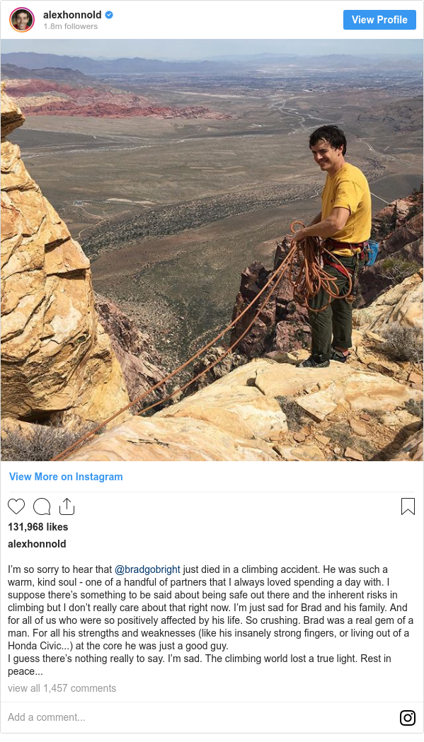 Instagram post by alexhonnold: I'm so sorry to hear that @bradgobright just died in a climbing accident. He was such a warm, kind soul - one of a handful of partners that I always loved spending a day with. I suppose there's something to be said about being safe out there and the inherent risks in climbing but I don't really care about that right now. I'm just sad for Brad and his family. And for all of us who were so positively affected by his life. So crushing. Brad was a real gem of a man. For all his strengths and weaknesses (like his insanely strong fingers, or living out of a Honda Civic...) at the core he was just a good guy.  I guess there's nothing really to say. I'm sad. The climbing world lost a true light. Rest in peace...