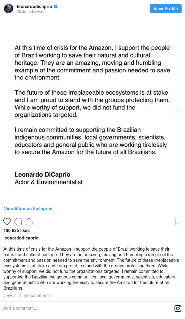 Instagram post by leonardodicaprio: At this time of crisis for the Amazon, I support the people of Brazil working to save their natural and cultural heritage. They are an amazing, moving and humbling example of the commitment and passion needed to save the environment. The future of these irreplaceable ecosystems is at stake and I am proud to stand with the groups protecting them. While worthy of support, we did not fund the organizations targeted. I remain committed to supporting the Brazilian indigenous communities, local governments, scientists, educators and general public who are working tirelessly to secure the Amazon for the future of all Brazilians.