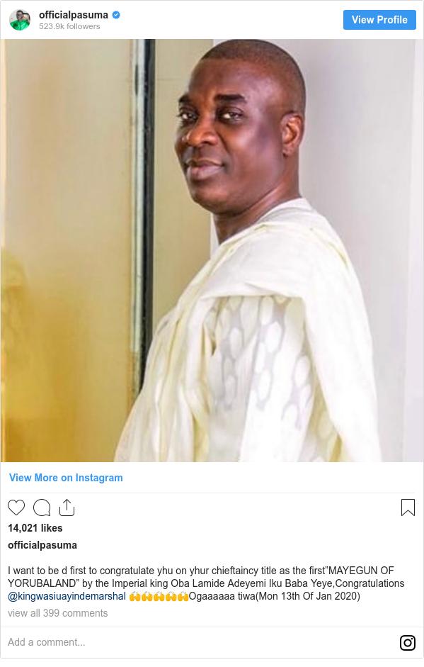 "Instagram post by officialpasuma: I want to be d first to congratulate yhu on yhur chieftaincy title as the first""MAYEGUN OF YORUBALAND"" by the Imperial king Oba Lamide Adeyemi Iku Baba Yeye,Congratulations @kingwasiuayindemarshal 🙌🙌🙌🙌🙌Ogaaaaaa tiwa(Mon 13th Of Jan 2020)"