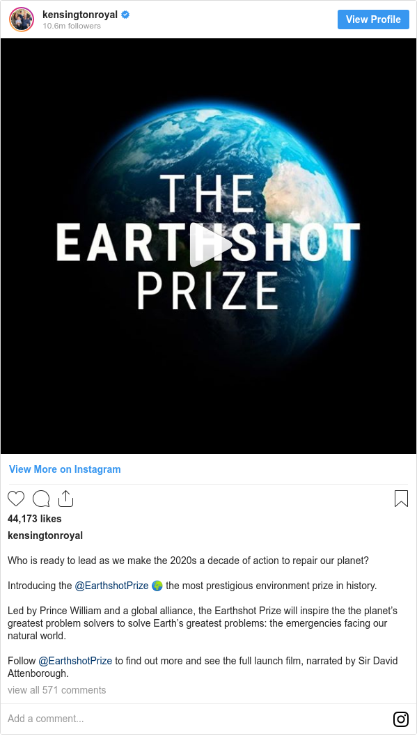 Instagram post by kensingtonroyal: Who is ready to lead as we make the 2020s a decade of action to repair our planet?  Introducing the @EarthshotPrize 🌍 the most prestigious environment prize in history.  Led by Prince William and a global alliance, the Earthshot Prize will inspire the the planet's greatest problem solvers to solve Earth's greatest problems  the emergencies facing our natural world.  Follow @EarthshotPrize to find out more and see the full launch film, narrated by Sir David Attenborough.