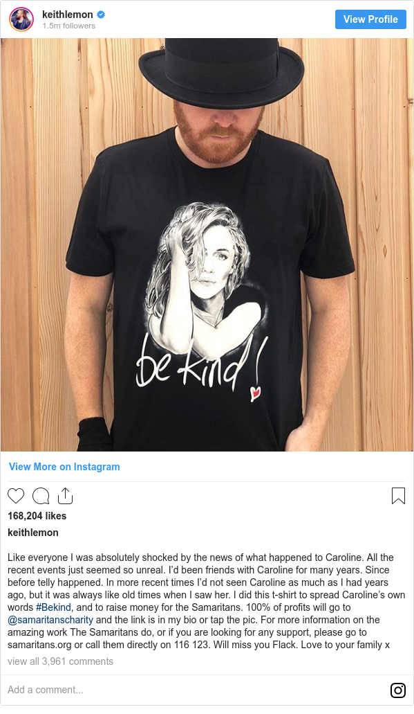 Instagram post by keithlemon: Like everyone I was absolutely shocked by the news of what happened to Caroline. All the recent events just seemed so unreal. I'd been friends with Caroline for many years. Since before telly happened. In more recent times I'd not seen Caroline as much as I had years ago, but it was always like old times when I saw her. I did this t-shirt to spread Caroline's own words #Bekind, and to raise money for the Samaritans. 100% of profits will go to @samaritanscharity and the link is in my bio or tap the pic. For more information on the amazing work The Samaritans do, or if you are looking for any support, please go to samaritans.org or call them directly on 116 123. Will miss you Flack. Love to your family x