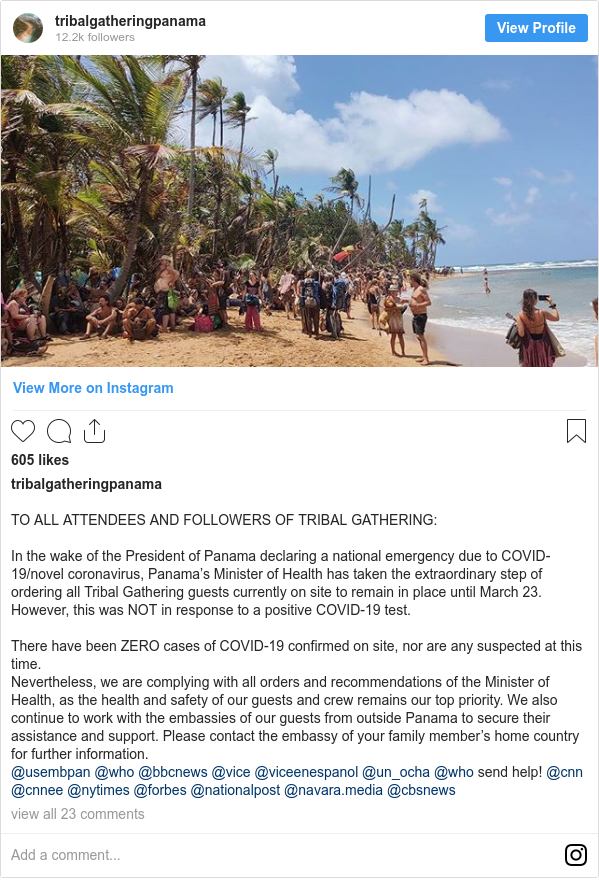 Instagram post by tribalgatheringpanama: TO ALL ATTENDEES AND FOLLOWERS OF TRIBAL GATHERING   In the wake of the President of Panama declaring a national emergency due to COVID-19/novel coronavirus, Panama's Minister of Health has taken the extraordinary step of ordering all Tribal Gathering guests currently on site to remain in place until March 23. However, this was NOT in response to a positive COVID-19 test.  There have been ZERO cases of COVID-19 confirmed on site, nor are any suspected at this time.  Nevertheless, we are complying with all orders and recommendations of the Minister of Health, as the health and safety of our guests and crew remains our top priority. We also continue to work with the embassies of our guests from outside Panama to secure their assistance and support. Please contact the embassy of your family member's home country for further information.  @usembpan @who @bbcnews @vice @viceenespanol @un_ocha @who send help! @cnn @cnnee @nytimes @forbes @nationalpost @navara.media @cbsnews