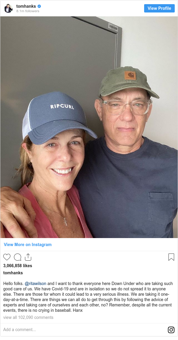 Instagram post by tomhanks: Hello folks. @ritawilson and I want to thank everyone here Down Under who are taking such good care of us. We have Covid-19 and are in isolation so we do not spread it to anyone else. There are those for whom it could lead to a very serious illness. We are taking it one-day-at-a-time. There are things we can all do to get through this by following the advice of experts and taking care of ourselves and each other, no? Remember, despite all the current events, there is no crying in baseball. Hanx