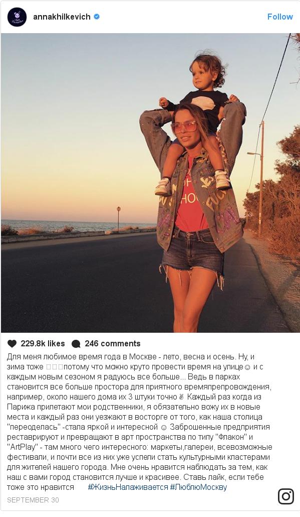 """Instagram пост, автор: annakhilkevich: Для меня любимое время года в Москве - лето, весна и осень. Ну, и зима тоже 😂👌🏽потому что можно круто провести время на улице☺️ и с каждым новым сезоном я радуюсь все больше... Ведь в парках становится все больше простора для приятного времяпрепровождения, например, около нашего дома их 3 штуки точно✌🏼 Каждый раз когда из Парижа прилетают мои родственники, я обязательно вожу их в новые места и каждый раз они уезжают в восторге от того, как наша столица """"переоделась"""" -стала яркой и интересной ☺️ Заброшенные предприятия реставрируют и превращают в арт пространства по типу """"Флакон"""" и """"АrtPlay"""" - там много чего интересного  маркеты,галереи, всевозможные фестивали, и почти все из них уже успели стать культурными кластерами для жителей нашего города.  Мне очень нравится наблюдать за тем, как наш с вами город становится лучше и красивее. Ставь лайк, если тебе тоже это нравится😂👌🏽 #ЖизньНалаживается #ЛюблюМоскву"""