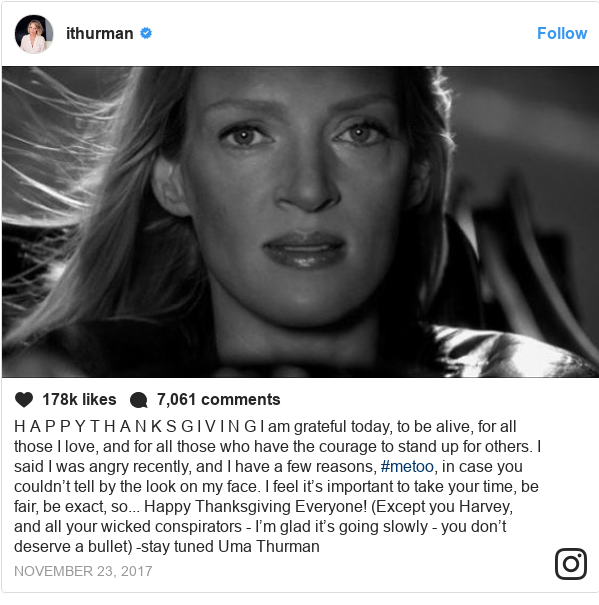 Publicación de Instagram por umathurman: H A P P Y  T H A N K S G I V I N G  I am grateful today, to be alive, for all those I love, and for all those who have the courage to stand up for others. I said I was angry recently, and I have a few reasons, #metoo, in case you couldn't tell by the look on my face. I feel it's important to take your time, be fair, be exact, so... Happy Thanksgiving Everyone! (Except you Harvey, and all your wicked conspirators - I'm glad it's going slowly - you don't deserve a bullet) -stay tuned  Uma Thurman