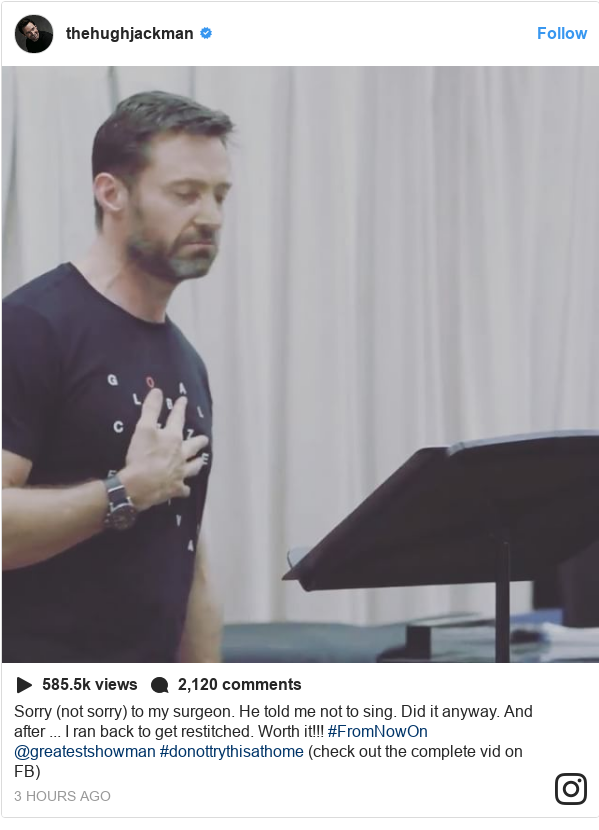 Instagram post by thehughjackman: Sorry (not sorry) to my surgeon. He told me not to sing. Did it anyway. And after ... I ran back to get restitched. Worth it!!! #FromNowOn @greatestshowman #donottrythisathome (check out the complete vid on FB)
