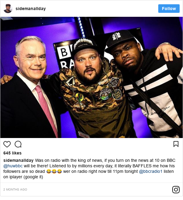Instagram post by sidemanallday: Was on radio with the king of news, if you turn on the news at 10 on BBC @huwbbc will be there! Listened to by millions every day, it literally BAFFLES me how his followers are so dead 😂😂😂 wer on radio right now till 11pm tonight @bbcradio1 listen on iplayer (google it)