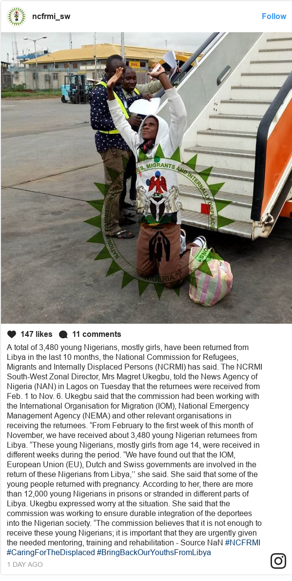 "Instagram post by ncfrmi_sw: A total of 3,480 young Nigerians, mostly girls, have been returned from Libya in the last 10 months, the National Commission for Refugees, Migrants and Internally Displaced Persons (NCRMI) has said.  The NCRMI South-West Zonal Director, Mrs Magret Ukegbu, told the News Agency of Nigeria (NAN) in Lagos on Tuesday that the returnees were received from Feb. 1 to Nov. 6.  Ukegbu said that the commission had been working with the International Organisation for Migration (IOM), National Emergency Management Agency (NEMA) and other relevant organisations in receiving the returnees. ""From February to the first week of this month of November, we have received about 3,480 young Nigerian returnees from Libya. ""These young Nigerians, mostly girls from age 14, were received in different weeks during the period. ""We have found out that the IOM, European Union (EU), Dutch and Swiss governments are involved in the return of these Nigerians from Libya,'' she said.  She said that some of the young people returned with pregnancy.  According to her, there are more than 12,000 young Nigerians in prisons or stranded in different parts of Libya.  Ukegbu expressed worry at the situation.  She said that the commission was working to ensure durable integration of the deportees into the Nigerian society. ""The commission believes that it is not enough to receive these young Nigerians; it is important that they are urgently given the needed mentoring, training and rehabilitation - Source NaN  #NCFRMI #CaringForTheDisplaced #BringBackOurYouthsFromLibya"