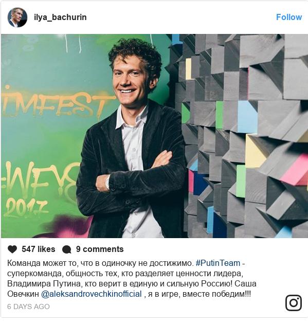 Instagram пост, автор: ilya_bachurin: Команда может то, что в одиночку не достижимо. #PutinTeam - суперкоманда, общность тех, кто разделяет ценности лидера, Владимира Путина, кто верит в единую и сильную Россию! Саша Овечкин @aleksandrovechkinofficial , я в игре, вместе победим!!!