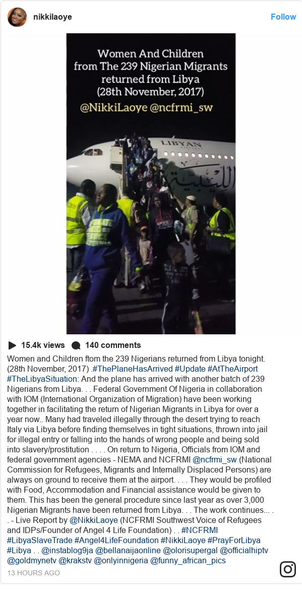 Instagram post by nikkilaoye: Women and Children ftom the 239 Nigerians returned from Libya tonight. (28th November, 2017) .#ThePlaneHasArrived #Update #AtTheAirport #TheLibyaSituation  And the plane has arrived with another batch of 239 Nigerians from Libya. . .  Federal Government Of Nigeria in collaboration with IOM (International Organization of Migration) have been working together in facilitating the return of Nigerian Migrants in Libya for over a year now.. Many had traveled illegally through the desert trying to reach Italy via Libya before finding themselves in tight situations, thrown into jail for illegal entry or falling into the hands of wrong people and being sold into slavery/prostitution . . . .  On return to Nigeria, Officials from IOM and federal government agencies - NEMA and NCFRMI @ncfrmi_sw (National Commission for Refugees, Migrants and Internally Displaced Persons) are always on ground to receive them at the airport. . . .  They would be profiled with Food, Accommodation and Financial assistance would be given to them.  This has been the general procedure since last year as over 3,000 Nigerian Migrants have been returned from Libya. . .  The work continues... . . - Live Report by @NikkiLaoye (NCFRMI Southwest Voice of Refugees and IDPs/Founder of Angel 4 Life Foundation) . .  #NCFRMI #LibyaSlaveTrade #Angel4LifeFoundation #NikkiLaoye #PrayForLibya #Libya . .  @instablog9ja @bellanaijaonline @olorisupergal @officialhiptv  @goldmynetv @krakstv @onlyinnigeria @funny_african_pics