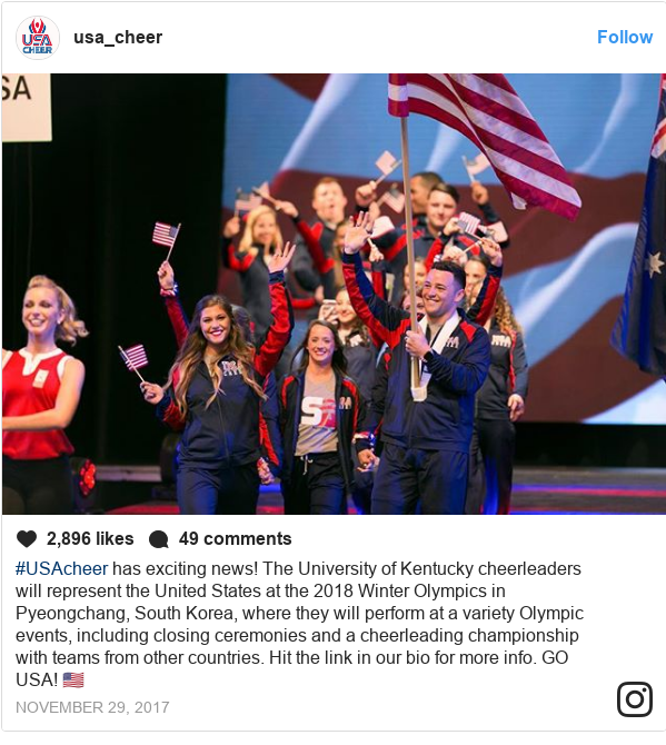 Instagram post by usa_cheer: #USAcheer has exciting news! The University of Kentucky cheerleaders will represent the United States at the 2018 Winter Olympics in Pyeongchang, South Korea, where they will perform at a variety Olympic events, including closing ceremonies and a cheerleading championship with teams from other countries. Hit the link in our bio for more info. GO USA! 🇺🇸