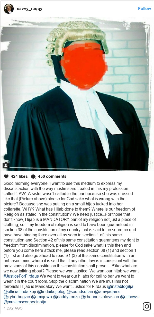 Instagram post by savvy_ruqqy: Good morning everyone,  I want to use this medium to express my dissatisfaction with the way muslims are treated in this my profession called 'LAW'. A sister wasn't called to the bar because she was dressed like that (Picture above) please for God sake what is wrong with that picture? Because she was putting on a small hijab tucked into her collarette,  WHY?  What has Hijab done to them? Where is our freedom of Religion as stated in the constitution? We need justice...For those that don't know, Hijab is a MANDATORY part of my religion not just a piece of clothing, so if my freedom of religion is said to have been guaranteed in section 38 of the constitution of my country that is said to be supreme and have have binding force over all as seen in section 1 of this same constitution and Section 42 of this same constitution guarantees my right to freedom from discrimination, please for God sake what is this then and before you come here attack me, please read section 38 (1) and section 1 (1) first and also go ahead to read S1 (3) of this same constitution with an unbiased mind where it is said that if any other law is inconsistent with the provisions of this constitution this constitution shall prevail...B'iko what are we now talking about?  Please we want justice.  We want our hijab we want #JusticeForFirdaus  We want to wear our hijabs for call to bar we want to wear it in the court room. Stop the discrimination  We are muslims not terrorists Hijab is Mandatory We want Justice for Firdaus  @instablog9ja @officiallindaikeji  @lindaikejiblog @soundsultan @iamvjadams @cyberbugzie @omojuwa @daddyfreeze @channelstelevision @aitnews @muslimsconnectnaija