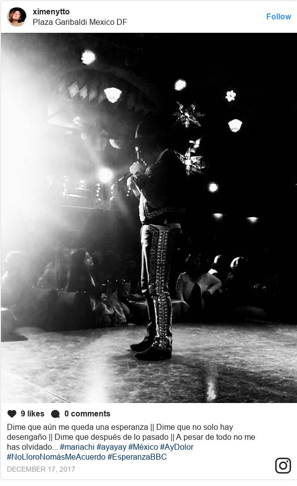 Publicación de Instagram por ximenytto: Dime que aún me queda una esperanza    Dime que no solo hay desengaño    Dime que después de lo pasado    A pesar de todo no me has olvidado... #mariachi #ayayay #México #AyDolor #NoLloroNomásMeAcuerdo #EsperanzaBBC