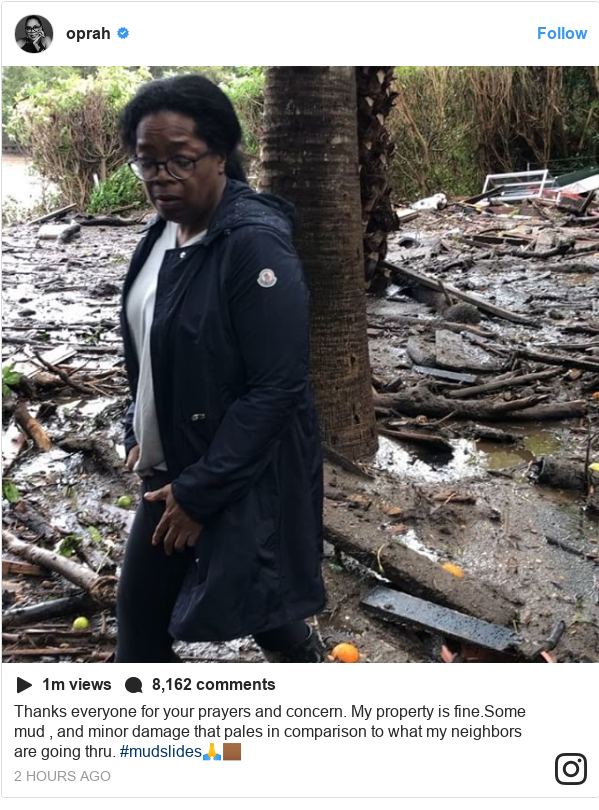 Instagram post by oprah: Thanks everyone for your prayers and concern. My property is fine.Some mud , and minor damage that pales in comparison to what my neighbors are going thru. #mudslides🙏🏾