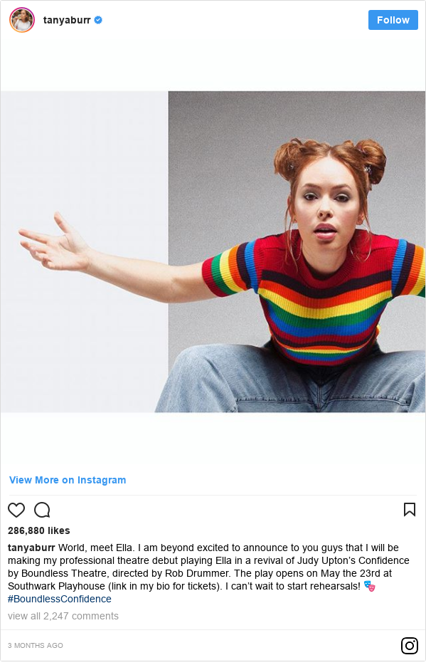 Instagram post by tanyaburr: World, meet Ella. I am beyond excited to announce to you guys that I will be making my professional theatre debut playing Ella in a revival of Judy Upton's Confidence by Boundless Theatre, directed by Rob Drummer. The play opens on May the 23rd at Southwark Playhouse (link in my bio for tickets). I can't wait to start rehearsals! 🎭 #BoundlessConfidence