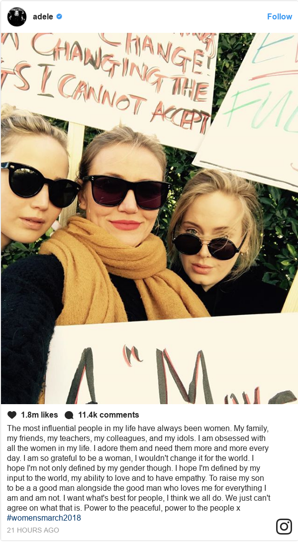 Instagram post by adele: The most influential people in my life have always been women. My family, my friends, my teachers, my colleagues, and my idols. I am obsessed with all the women in my life. I adore them and need them more and more every day. I am so grateful to be a woman, I wouldn't change it for the world. I hope I'm not only defined by my gender though. I hope I'm defined by my input to the world, my ability to love and to have empathy. To raise my son to be a a good man alongside the good man who loves me for everything I am and am not. I want what's best for people, I think we all do. We just can't agree on what that is. Power to the peaceful, power to the people x #womensmarch2018