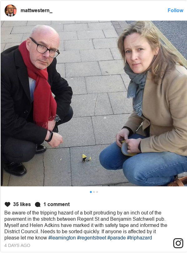 Instagram post by mattwestern_mp: Be aware of the tripping hazard of a bolt protruding by an inch out of the pavement in the stretch between Regent St and Benjamin Satchwell pub. Myself and Helen Adkins have marked it with safety tape and informed the District Council. Needs to be sorted quickly. If anyone is affected by it please let me know #leamington #regentstreet #parade #triphazard