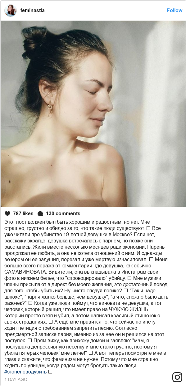 """Instagram пост, автор: feminastia: Этот пост должен был быть хорошим и радостным, но нет. Мне страшно, грустно и обидно за то, что такие люди существуют. ⠀ Все уже читали про убийство 19-летней девушки в Москве? Если нет, расскажу вкратце  девушка встречалась с парнем, но позже они расстались. Жили вместе несколько месяцев ради экономии. Парень продолжал ее любить, а она не хотела отношений с ним. И однажды вечером он ее задушил, порезал и уже мертвую изнасиловал. ⠀ Меня больше всего поражают комментарии, где девушка, как обычно, САМАВИНОВАТА. Видите ли, она выкладывала в Инстаграм свои фото в нижнем белье, что """"спровоцировало"""" убийцу. ⠀ Мне мужики члены присылают в директ без моего желания, это достаточный повод для того, чтобы убить их? Ну, чисто следуя логике? ⠀ """"Так и надо шлюхе"""", """"парня жалко больше, чем девушку"""", """"а что, сложно было дать разочек?"""" ⠀ Когда уже люди поймут, что виновата не девушка, а тот человек, который решил, что имеет право на ЧУЖУЮ ЖИЗНЬ. Который просто взял и убил, а потом написал красивый стишочек о своих страданиях. ⠀ А ещё мне нравится то, что сейчас по инету ходит петиция с требованием запретить песню. Согласно предсмертной записке парня, именно из-за нее он и решился на этот поступок. ⠀ Прям вижу, как прихожу домой и заявляю  """"мам, я послушала депрессивную песенку и мне стало грустно, поэтому я убила пятерых человек! мне легче!"""" ⠀ А вот теперь посмотрите мне в глаза и скажите, что феминизм не нужен. Потому что мне страшно ходить по улицам, когда рядом могут бродить такие люди. #этонеповодубить ⠀"""