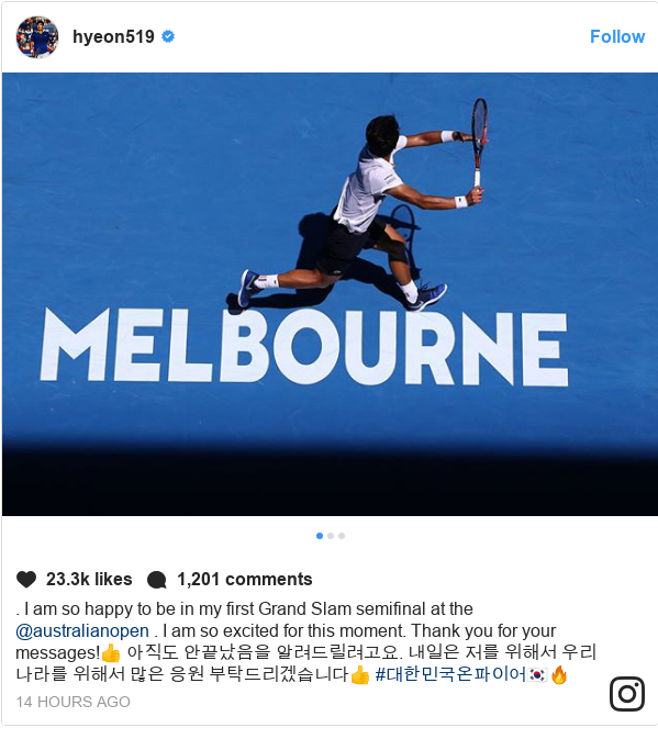 Instagram post by hyeon519: . I am so happy to be in my first Grand Slam semifinal at the @australianopen . I am so excited for this moment. Thank you for your messages!👍 아직도 안끝났음을 알려드릴려고요. 내일은 저를 위해서 우리나라를 위해서 많은 응원 부탁드리겠습니다👍 #대한민국온파이어🇰🇷🔥