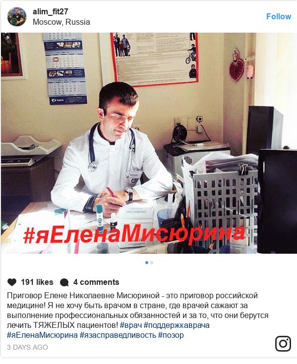 Instagram пост, автор: alim_fit27: Приговор Елене Николаевне Мисюриной - это приговор российской медицине! Я не хочу быть врачом в стране, где врачей сажают за выполнение профессиональных обязанностей и за то, что они берутся лечить ТЯЖЕЛЫХ пациентов! #врач #поддержкаврача #яЕленаМисюрина #язасправедливость #позор