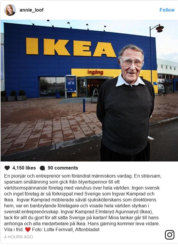 Instagram post by annie_loof: En pionjär och entreprenör som förändrat människors vardag. En strävsam, sparsam smålänning som gick från blyertspennor till ett världsomspännande företag med varuhus över hela världen. Ingen svensk och inget företag är så förknippat med Sverige som Ingvar Kamprad och Ikea.   Ingvar Kamprad möblerade såväl sjuksköterskans som direktörens hem, var en banbrytande företagare och visade hela världen styrkan i svenskt entreprenörsskap.  Ingvar Kamprad Elmtaryd Agunnaryd (Ikea), tack för allt du gjort för att sätta Sverige på kartan! Mina tankar går till hans anhöriga och alla medarbetare på Ikea. Hans gärning kommer leva vidare.  Vila i frid. ❤️ Foto  Lotte Fernvall, Aftonbladet