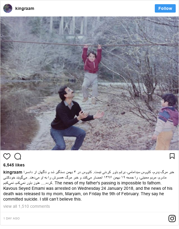 Instagram post by kingraam: خبر مرگ پدرم، کاووس سیدامامی، برایم باور کردنی نیست. کاووس در ۴ بهمن دستگیر شد و ناگهان از دادسرا مادرم، مریم ممبینی، را جمعه ۱۹ بهمن ۱۳۹۶ احضار می‌کنند و خبر مرگ همسرش را به او می‌دهند. می‌گویند خودکشی کرده.... هنوز باور نمی‌کنم، نمی‌کنیم.