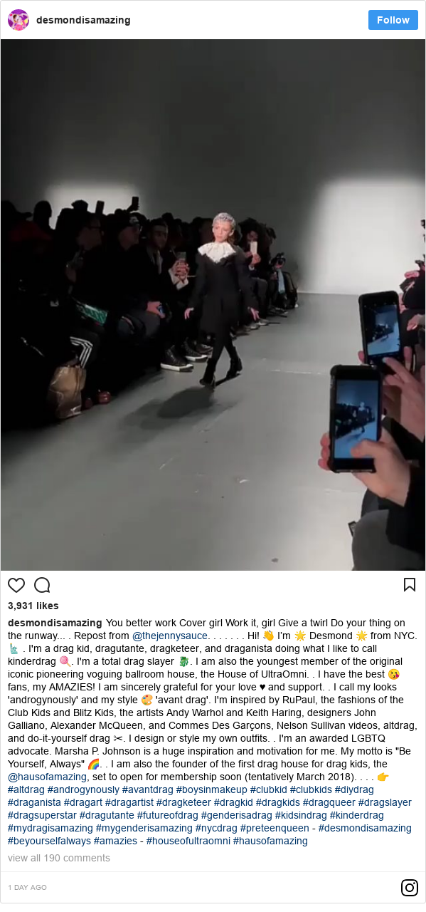 "Instagram post by desmondisamazing: You better workCover girlWork it, girlGive a twirlDo your thing on the runway....Repost from @thejennysauce. ......Hi! 👋I'm 🌟 Desmond 🌟 from NYC. 🗽.I'm a drag kid, dragutante, dragketeer, and draganista doing what I like to call kinderdrag 🍭. I'm a total drag slayer 🐉. I am also the youngest member of the original iconic pioneering voguing ballroom house, the House of UltraOmni..I have the best 😘 fans, my AMAZIES! I am sincerely grateful for your love ♥ and support..I call my looks 'androgynously' and my style 🎨 'avant drag'. I'm inspired by RuPaul, the fashions of the Club Kids and Blitz Kids, the artists Andy Warhol and Keith Haring, designers John Galliano, Alexander McQueen, and Commes Des Garçons, Nelson Sullivan videos, altdrag, and do-it-yourself drag ✂. I design or style my own outfits..I'm an awarded LGBTQ advocate. Marsha P. Johnson is a huge inspiration and motivation for me. My motto is ""Be Yourself, Always"" 🌈..I am also the founder of the first drag house for drag kids, the @hausofamazing, set to open for membership soon (tentatively March 2018)....👉 #altdrag #androgynously #avantdrag #boysinmakeup #clubkid #clubkids #diydrag #draganista #dragart #dragartist #dragketeer #dragkid #dragkids #dragqueer #dragslayer #dragsuperstar #dragutante #futureofdrag #genderisadrag #kidsindrag #kinderdrag #mydragisamazing #mygenderisamazing #nycdrag #preteenqueen-#desmondisamazing#beyourselfalways#amazies-#houseofultraomni#hausofamazing"