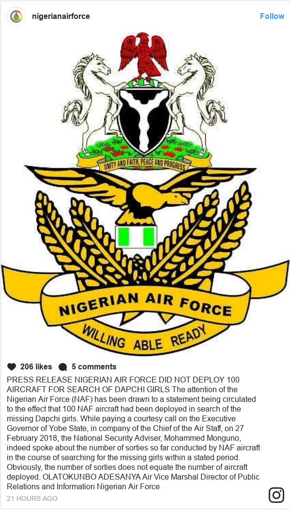 Instagram post by nigerianairforce: PRESS RELEASE NIGERIAN AIR FORCE DID NOT DEPLOY 100 AIRCRAFT FOR SEARCH OF DAPCHI GIRLS  The attention of the Nigerian Air Force (NAF) has been drawn to a statement being circulated to the effect that 100 NAF aircraft had been deployed in search of the missing Dapchi girls. While paying a courtesy call on the Executive Governor of Yobe State, in company of the Chief of the Air Staff, on 27 February 2018, the National Security Adviser, Mohammed Monguno, indeed spoke about the number of sorties so far conducted by NAF aircraft in the course of searching for the missing girls within a stated period. Obviously, the number of sorties does not equate the number of aircraft deployed.  OLATOKUNBO ADESANYA Air Vice Marshal Director of Public  Relations and Information Nigerian Air Force