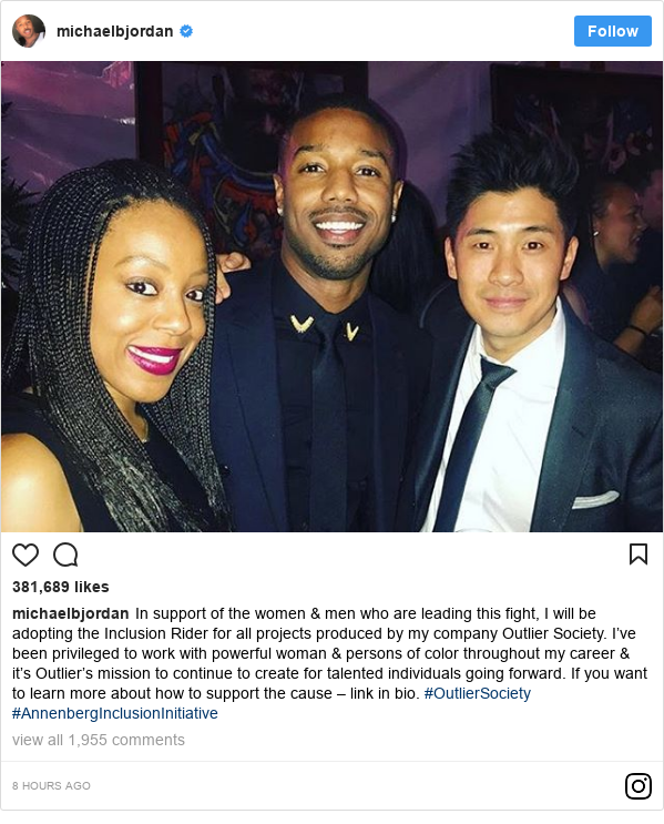 Instagram post by michaelbjordan: In support of the women & men who are leading this fight, I will be adopting the Inclusion Rider for all projects produced by my company Outlier Society. I've been privileged to work with powerful woman & persons of color throughout my career & it's Outlier's mission to continue to create for talented individuals going forward. If you want to learn more about how to support the cause – link in bio. #OutlierSociety #AnnenbergInclusionInitiative