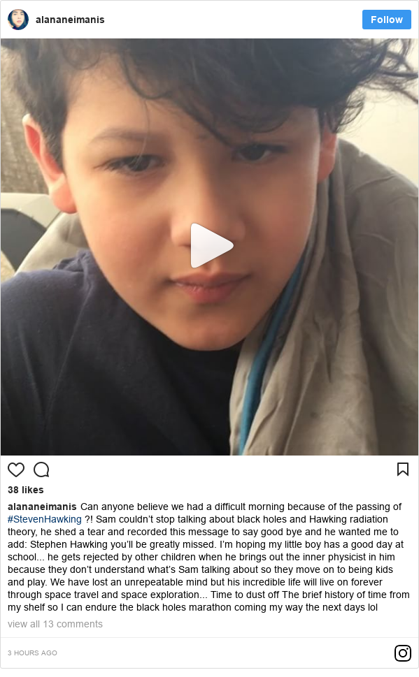 Instagram post by alananeimanis: Can anyone believe we had a difficult morning because of the passing of #StevenHawking ?! Sam couldn't stop talking about black holes and Hawking radiation theory, he shed a tear and recorded this message to say good bye and he wanted me to add  Stephen Hawking you'll be greatly missed.  I'm hoping my little boy has a good day at school... he gets rejected by other children when he brings out the inner physicist in him because they don't understand what's Sam talking about so they move on to being kids and play.  We have lost an unrepeatable mind but his incredible life will live on forever through space travel and space exploration... Time to dust off The brief history of time from my shelf so I can endure the black holes marathon coming my way the next days lol
