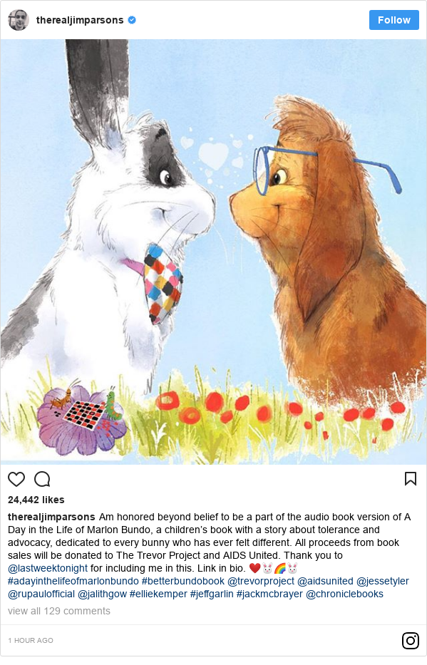 Instagram post by therealjimparsons: Am honored beyond belief to be a part of the audio book version of A Day in the Life of Marlon Bundo, a children's book with a story about tolerance and advocacy, dedicated to every bunny who has ever felt different. All proceeds from book sales will be donated to The Trevor Project and AIDS United. Thank you to @lastweektonight for including me in this. Link in bio. ❤️🐰🌈🐰#adayinthelifeofmarlonbundo #betterbundobook @trevorproject @aidsunited @jessetyler @rupaulofficial @jalithgow #elliekemper #jeffgarlin #jackmcbrayer @chroniclebooks
