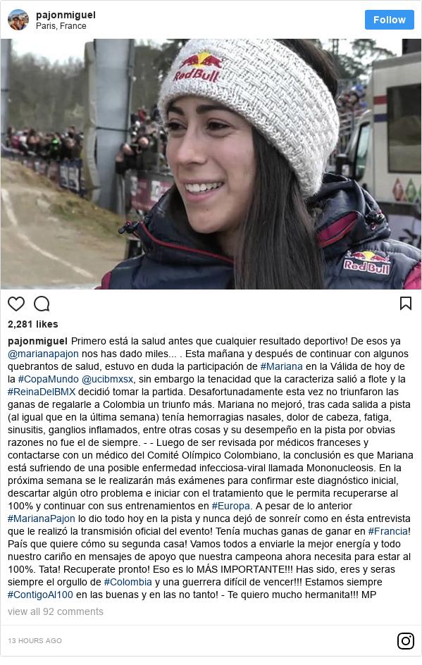 Publicación de Instagram por pajonmiguel: Primero está la salud antes que cualquier resultado deportivo! De esos ya @marianapajon nos has dado miles... .  Esta mañana y después de continuar con algunos quebrantos de salud, estuvo en duda la participación de #Mariana en la Válida de hoy de la #CopaMundo @ucibmxsx, sin embargo la tenacidad que la caracteriza salió a flote y la #ReinaDelBMX decidió tomar la partida. Desafortunadamente esta vez no triunfaron las ganas de regalarle a Colombia un triunfo más. Mariana no mejoró, tras cada salida a pista (al igual que en la última semana) tenía hemorragias nasales, dolor de cabeza, fatiga, sinusitis, ganglios inflamados, entre otras cosas y su desempeño en la pista por obvias razones no fue el de siempre. - - Luego de ser revisada por médicos franceses y contactarse con un médico del Comité Olímpico Colombiano, la conclusión es que Mariana está sufriendo de una posible enfermedad infecciosa-viral llamada Mononucleosis. En la próxima semana se le realizarán más exámenes para confirmar este diagnóstico inicial, descartar algún otro problema e iniciar con el tratamiento que le permita recuperarse al 100% y continuar con sus entrenamientos en #Europa.  A pesar de lo anterior #MarianaPajon lo dio todo hoy en la pista y nunca dejó de sonreír como en ésta entrevista que le realizó la transmisión oficial del evento! Tenía muchas ganas de ganar en #Francia! País que quiere cómo su segunda casa!  Vamos todos a enviarle la mejor energía y todo nuestro cariño en mensajes de apoyo que nuestra campeona ahora necesita para estar al 100%. Tata! Recuperate pronto! Eso es lo MÁS IMPORTANTE!!! Has sido, eres y seras siempre el orgullo de #Colombia y una guerrera difícil de vencer!!! Estamos siempre #ContigoAl100 en las buenas y en las no tanto! -  Te quiero mucho hermanita!!! MP