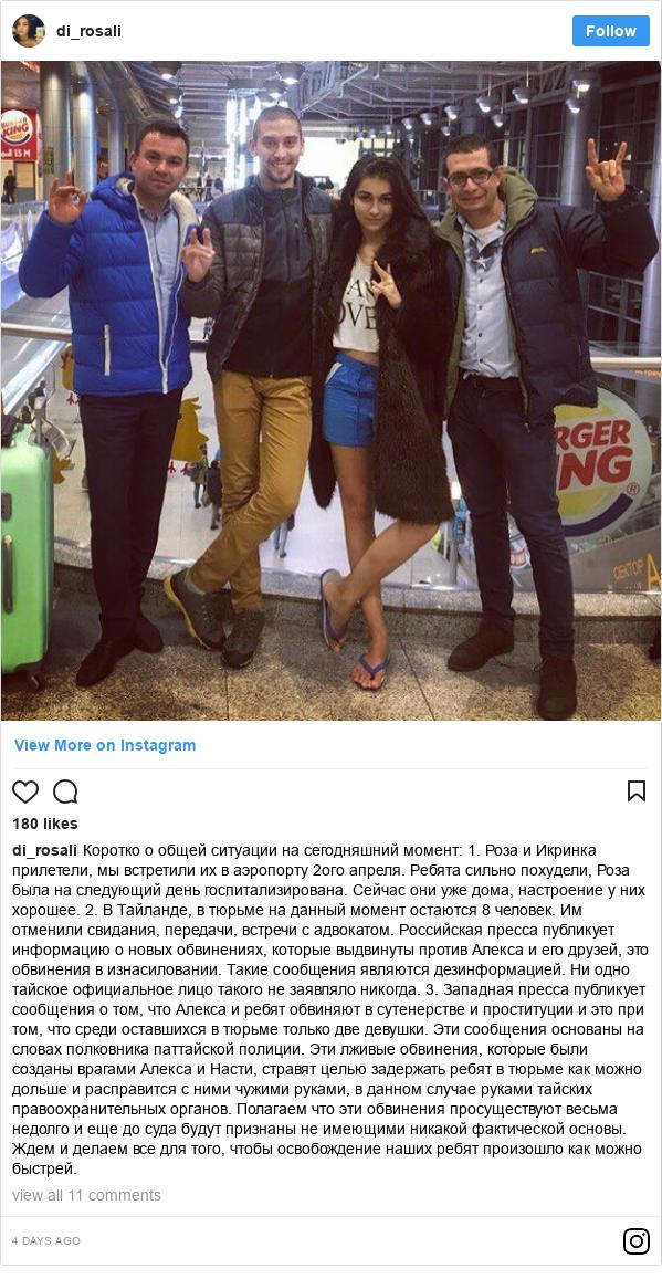 Instagram пост, автор: di_rosali: Коротко о общей ситуации на сегодняшний момент   1. Роза и Икринка прилетели, мы встретили их в аэропорту 2ого апреля.  Ребята сильно похудели, Роза была на следующий день госпитализирована. Сейчас они уже дома, настроение у них хорошее.  2. В Тайланде, в тюрьме на данный момент остаются 8 человек.  Им отменили свидания, передачи, встречи с адвокатом. Российская пресса публикует информацию о новых обвинениях, которые выдвинуты против Алекса и его друзей, это обвинения в изнасиловании.  Такие сообщения являются дезинформацией.  Ни одно тайское официальное лицо такого не заявляло никогда.  3. Западная пресса публикует сообщения о том, что Алекса и ребят  обвиняют в сутенерстве и проституции и это при том, что среди  оставшихся в тюрьме только две девушки. Эти сообщения  основаны на словах полковника паттайской полиции.  Эти лживые обвинения, которые были созданы врагами Алекса и Насти,  стравят целью задержать ребят в тюрьме как можно дольше и  расправится с ними чужими руками, в данном случае руками тайских  правоохранительных органов. Полагаем что эти обвинения просуществуют весьма недолго и еще до суда будут признаны не имеющими никакой фактической основы.  Ждем и делаем все для того, чтобы освобождение наших ребят  произошло как можно быстрей.