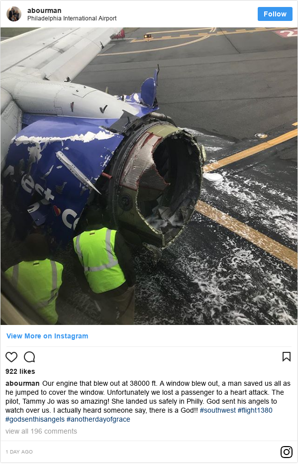 Instagram допис, автор: abourman: Our engine that blew out at 38000 ft. A window blew out, a man saved us all as he jumped to cover the window. Unfortunately we lost a passenger to a heart attack. The pilot, Tammy Jo was so amazing!  She landed us safely in Philly. God sent his angels to watch over us. I actually heard someone say, there is a God!! #southwest #flight1380  #godsenthisangels #anotherdayofgrace