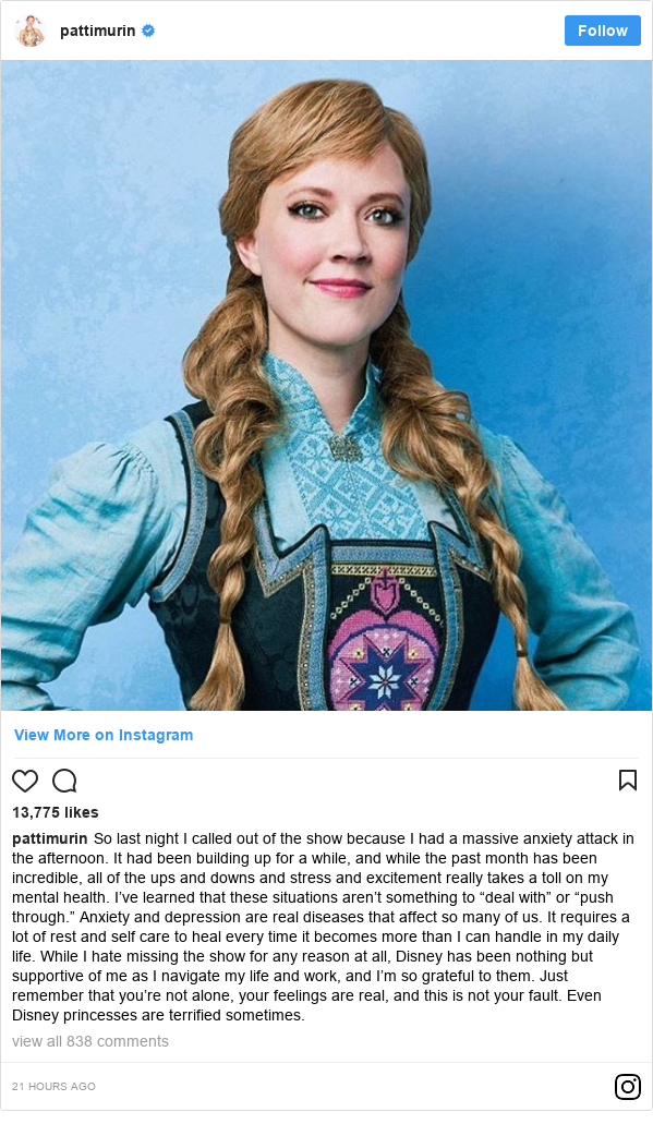 """Instagram post by pattimurin: So last night I called out of the show because I had a massive anxiety attack in the afternoon. It had been building up for a while, and while the past month has been incredible, all of the ups and downs and stress and excitement really takes a toll on my mental health. I've learned that these situations aren't something to """"deal with"""" or """"push through."""" Anxiety and depression are real diseases that affect so many of us. It requires a lot of rest and self care to heal every time it becomes more than I can handle in my daily life. While I hate missing the show for any reason at all, Disney has been nothing but supportive of me as I navigate my life and work, and I'm so grateful to them.  Just remember that you're not alone, your feelings are real, and this is not your fault. Even Disney princesses are terrified sometimes."""